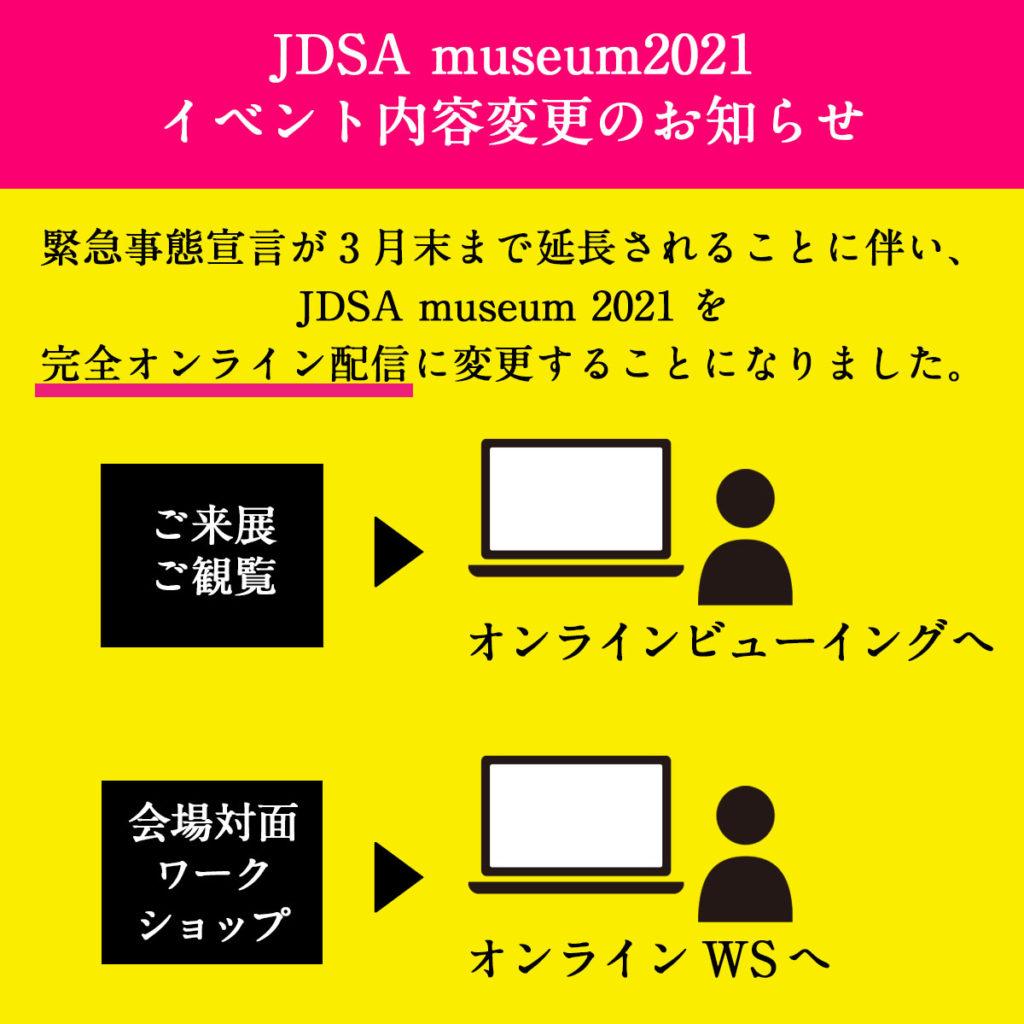 【JDSA museumミュージアム2021イベント内容変更のお知らせ】 緊急事態宣言が3月末まで延長されることに伴い、JDSA museum ミュージアム2021 を完全オンライン配信に変更することになりました。 イベント変更内容は以下の通りです。 ○来展、観覧▶︎オンラインビューイングへ ○会場対面ワークショップ▶︎オンラインWSへ